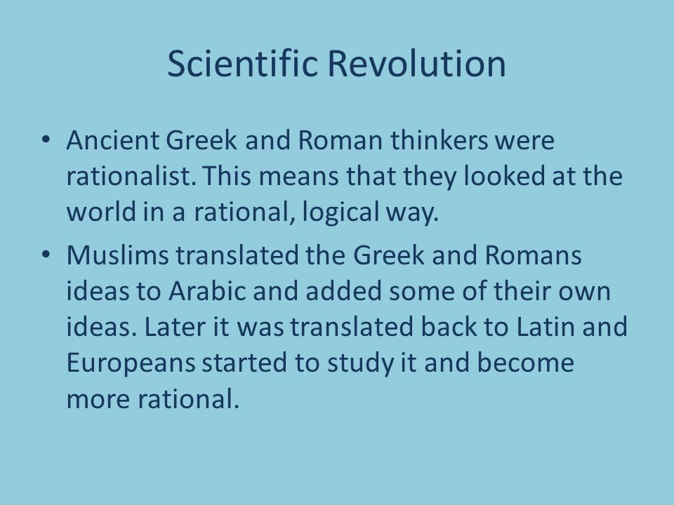Scientific Revolution Ancient Greek and Roman thinkers were rationalist.