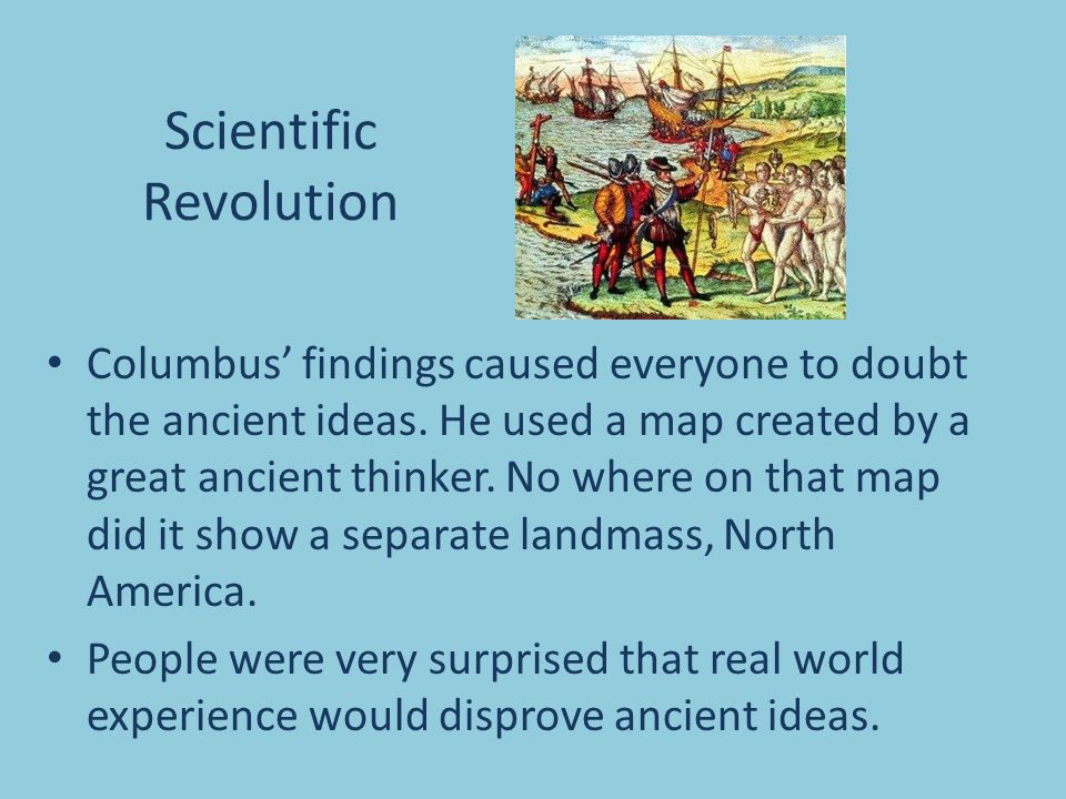 Scientific Revolution Columbus' findings caused everyone to doubt the ancient ideas.