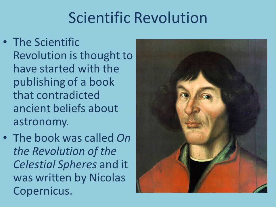 Scientific Revolution The Scientific Revolution is thought to have started with the publishing of a book that contradicted ancient beliefs about astronomy.