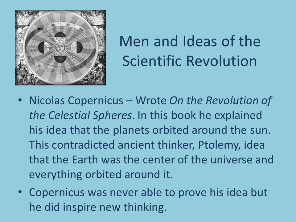Men and Ideas of the Scientific Revolution Nicolas Copernicus – Wrote On the Revolution of the Celestial Spheres. In this book he explained his idea t