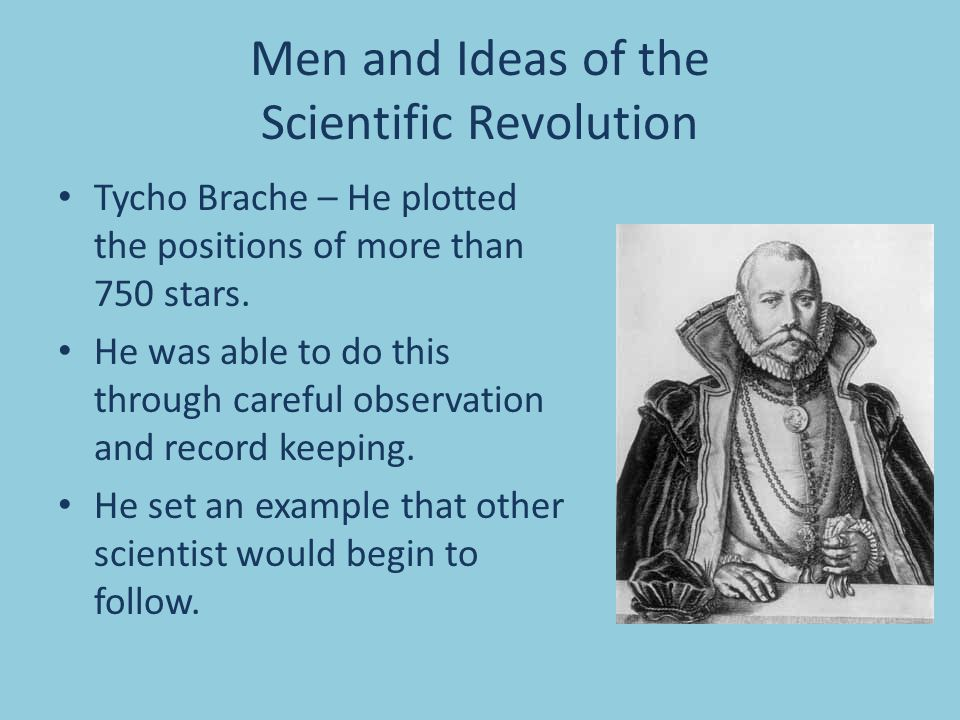 Men and Ideas of the Scientific Revolution Tycho Brache – He plotted the positions of more than 750 stars. He was able to do this through careful obse