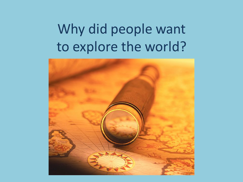 Why did people want to explore the world