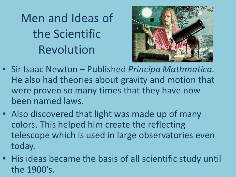 Men and Ideas of the Scientific Revolution Sir Isaac Newton – Published Principa Mathmatica. He also had theories about gravity and motion that were p