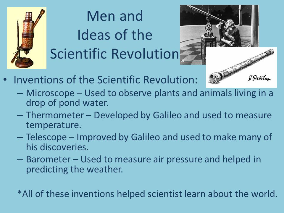 Men and Ideas of the Scientific Revolution Inventions of the Scientific Revolution: – Microscope – Used to observe plants and animals living in a drop