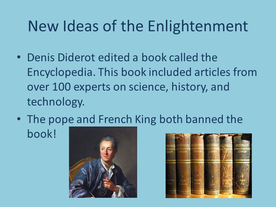 New Ideas of the Enlightenment Denis Diderot edited a book called the Encyclopedia. This book included articles from over 100 experts on science, hist