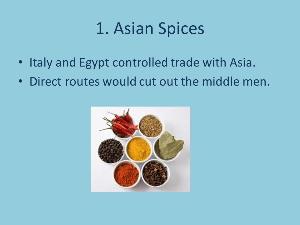 1. Asian Spices Italy and Egypt controlled trade with Asia. Direct routes would cut out the middle men.