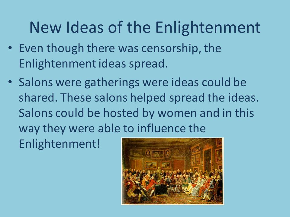 New Ideas of the Enlightenment Even though there was censorship, the Enlightenment ideas spread.