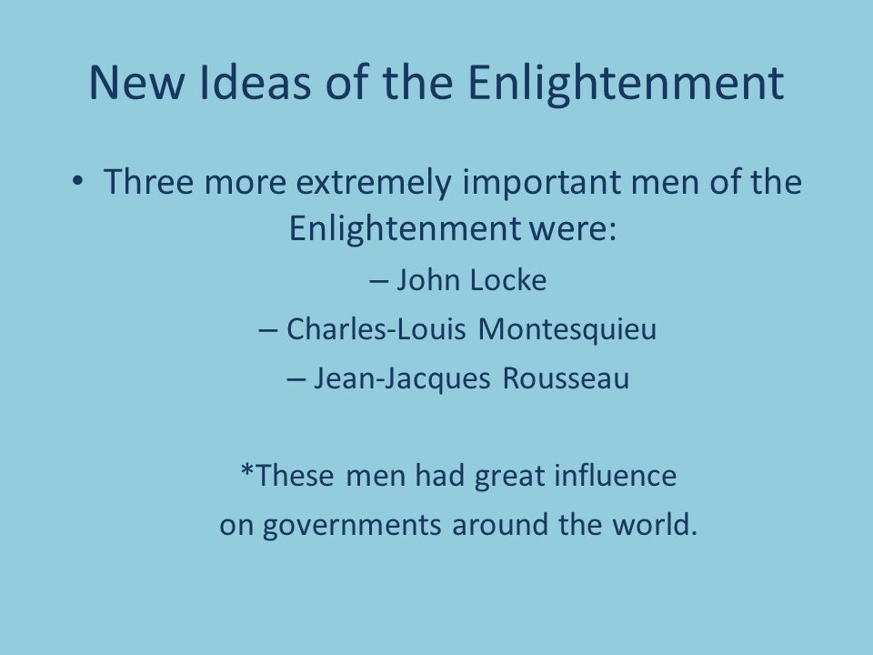 New Ideas of the Enlightenment Three more extremely important men of the Enlightenment were: – John Locke – Charles-Louis Montesquieu – Jean-Jacques Rousseau *These men had great influence on governments around the world.
