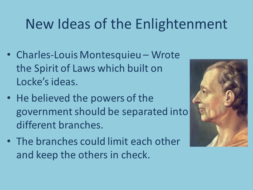 New Ideas of the Enlightenment Charles-Louis Montesquieu – Wrote the Spirit of Laws which built on Locke's ideas.