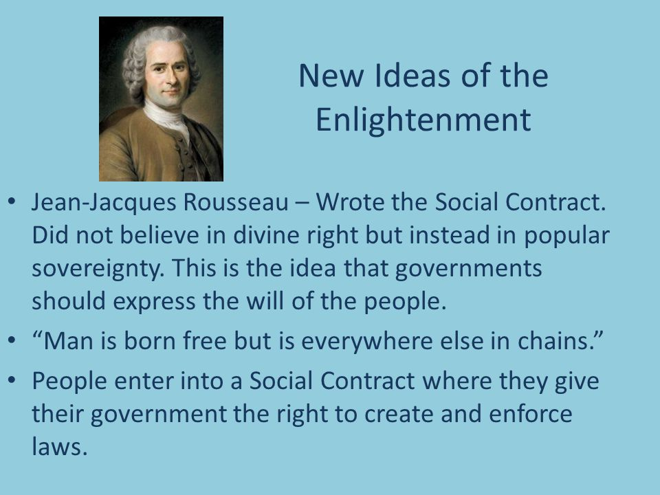 New Ideas of the Enlightenment Jean-Jacques Rousseau – Wrote the Social Contract. Did not believe in divine right but instead in popular sovereignty.
