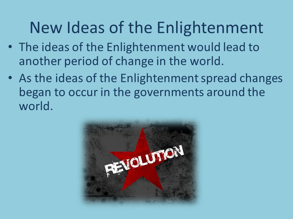 New Ideas of the Enlightenment The ideas of the Enlightenment would lead to another period of change in the world.
