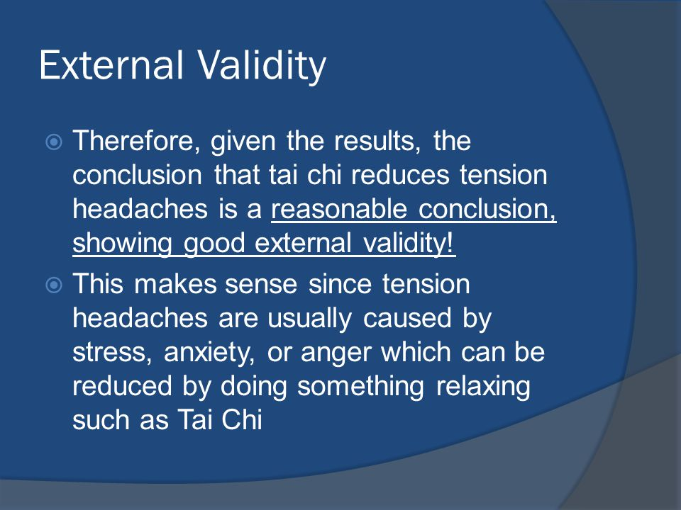 External Validity  Therefore, given the results, the conclusion that tai chi reduces tension headaches is a reasonable conclusion, showing good external validity.