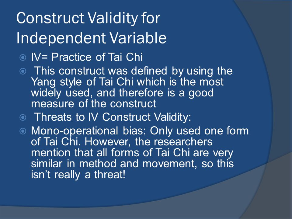 Construct Validity for Independent Variable  IV= Practice of Tai Chi  This construct was defined by using the Yang style of Tai Chi which is the most widely used, and therefore is a good measure of the construct  Threats to IV Construct Validity:  Mono-operational bias: Only used one form of Tai Chi.