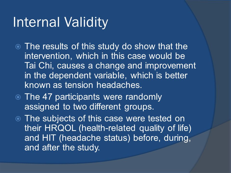 Internal Validity  The results of this study do show that the intervention, which in this case would be Tai Chi, causes a change and improvement in the dependent variable, which is better known as tension headaches.
