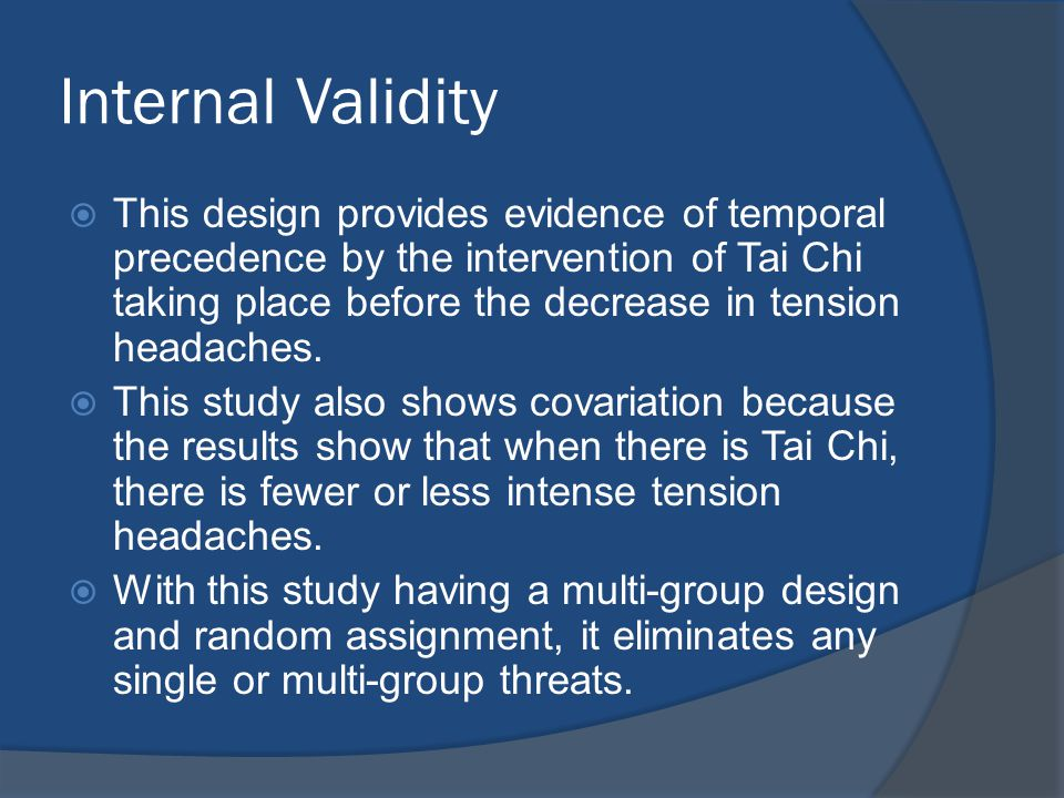 Internal Validity  This design provides evidence of temporal precedence by the intervention of Tai Chi taking place before the decrease in tension headaches.