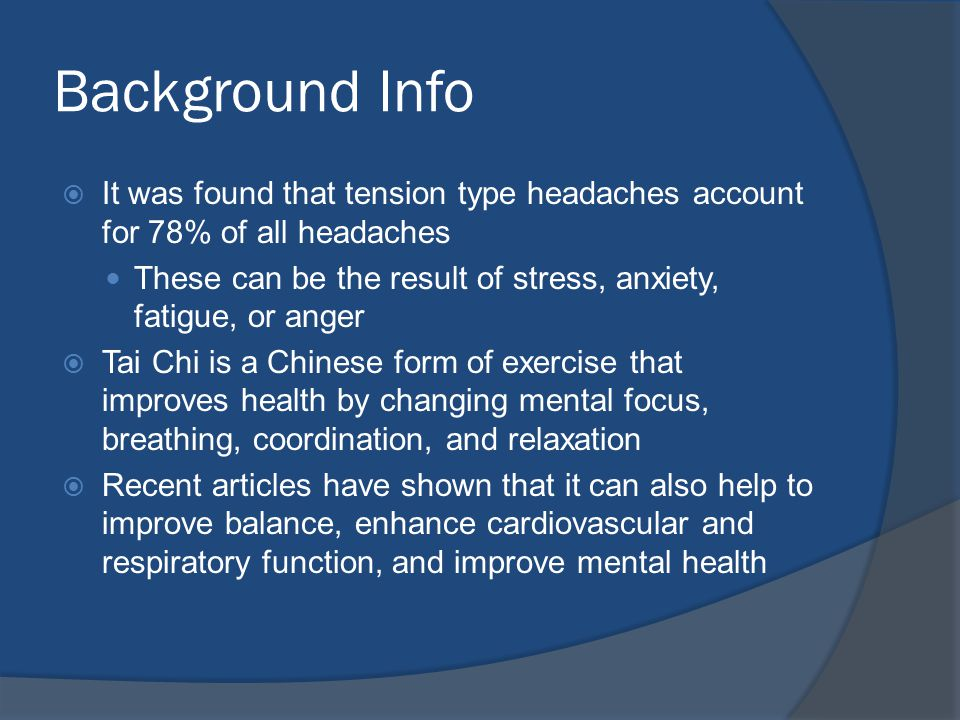 Background Info  It was found that tension type headaches account for 78% of all headaches These can be the result of stress, anxiety, fatigue, or anger  Tai Chi is a Chinese form of exercise that improves health by changing mental focus, breathing, coordination, and relaxation  Recent articles have shown that it can also help to improve balance, enhance cardiovascular and respiratory function, and improve mental health