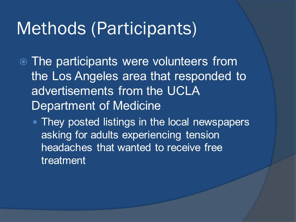 Methods (Participants)  The participants were volunteers from the Los Angeles area that responded to advertisements from the UCLA Department of Medicine They posted listings in the local newspapers asking for adults experiencing tension headaches that wanted to receive free treatment