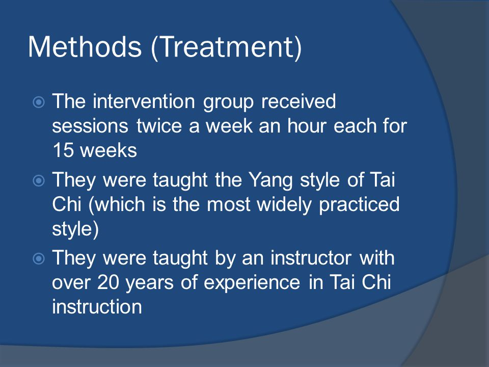 Methods (Treatment)  The intervention group received sessions twice a week an hour each for 15 weeks  They were taught the Yang style of Tai Chi (which is the most widely practiced style)  They were taught by an instructor with over 20 years of experience in Tai Chi instruction