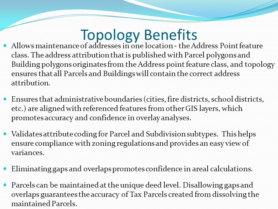 Topology Benefits Allows maintenance of addresses in one location - the Address Point feature class. The address attribution that is published with Pa