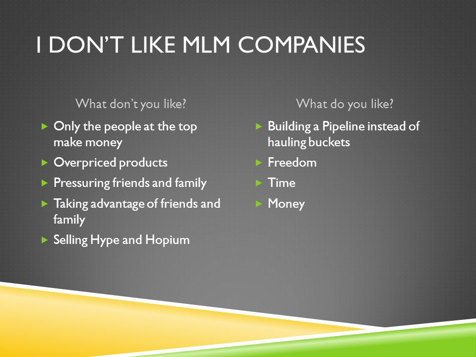 I DON'T LIKE MLM COMPANIES What don't you like?What do you like?  Only the people at the top make money  Overpriced products  Pressuring friends an