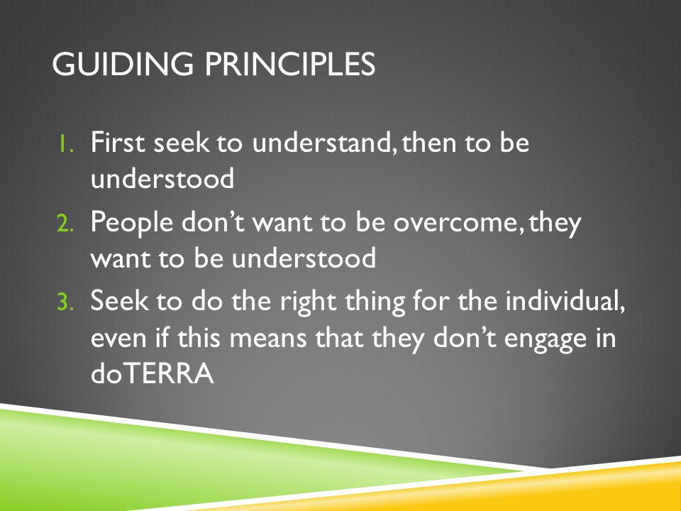 GUIDING PRINCIPLES 1. First seek to understand, then to be understood 2. People don't want to be overcome, they want to be understood 3. Seek to do th