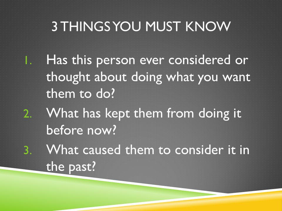 3 THINGS YOU MUST KNOW 1. Has this person ever considered or thought about doing what you want them to do? 2. What has kept them from doing it before