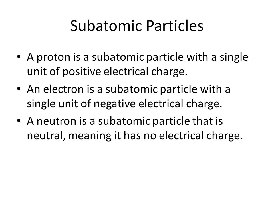 Subatomic Particles A proton is a subatomic particle with a single unit of positive electrical charge. An electron is a subatomic particle with a sing