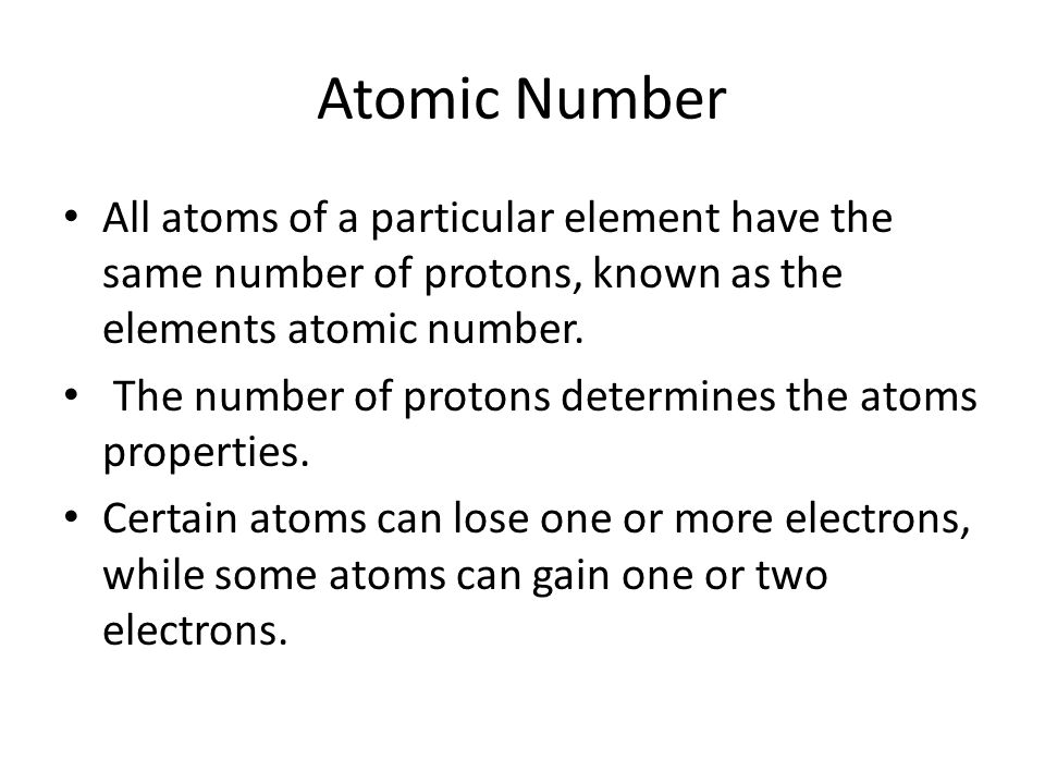 Atomic Number All atoms of a particular element have the same number of protons, known as the elements atomic number. The number of protons determines