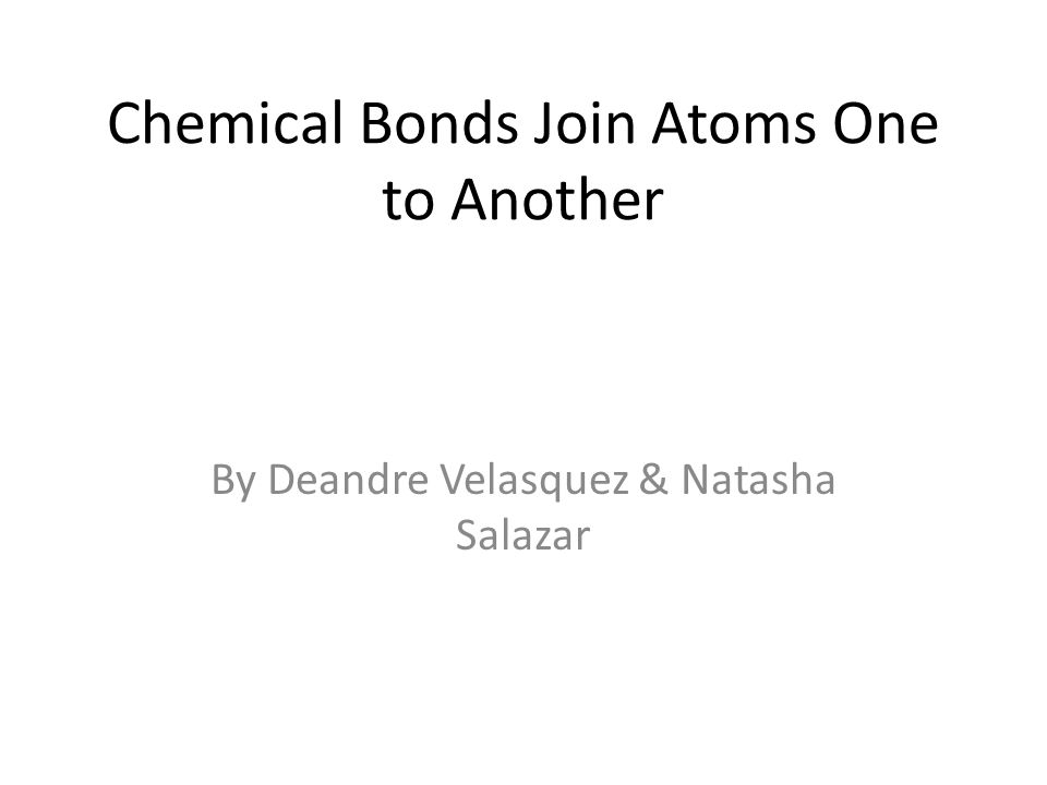 Chemical Bonds Join Atoms One to Another By Deandre Velasquez & Natasha Salazar
