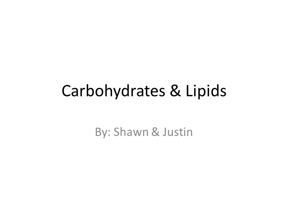 Carbohydrates & Lipids By: Shawn & Justin