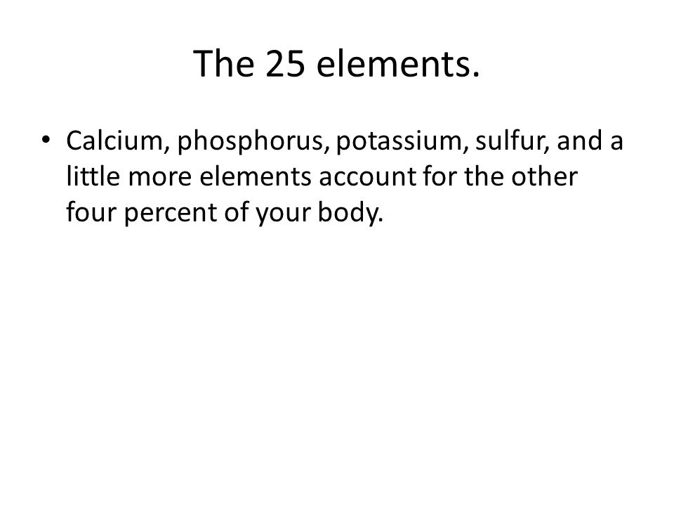 The 25 elements. Calcium, phosphorus, potassium, sulfur, and a little more elements account for the other four percent of your body.