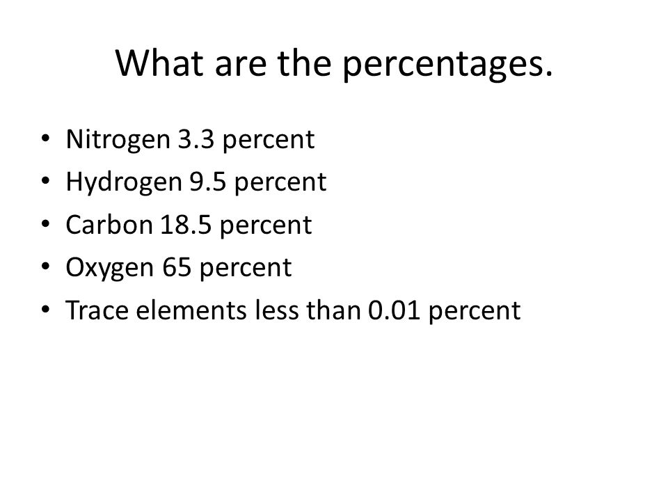 What are the percentages. Nitrogen 3.3 percent Hydrogen 9.5 percent Carbon 18.5 percent Oxygen 65 percent Trace elements less than 0.01 percent