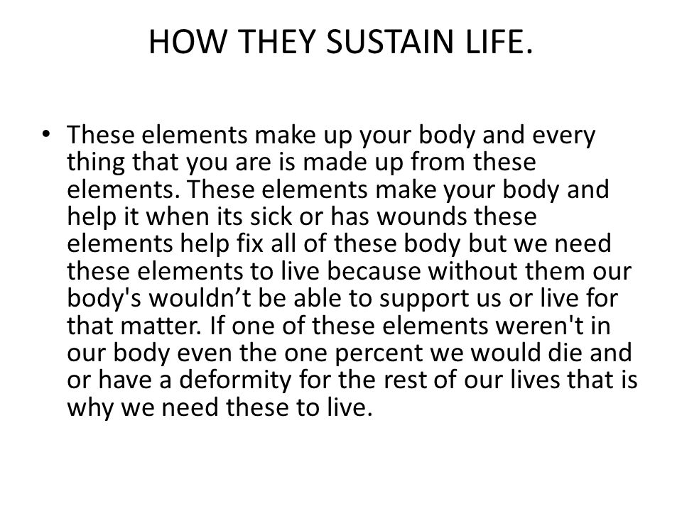HOW THEY SUSTAIN LIFE. These elements make up your body and every thing that you are is made up from these elements. These elements make your body and
