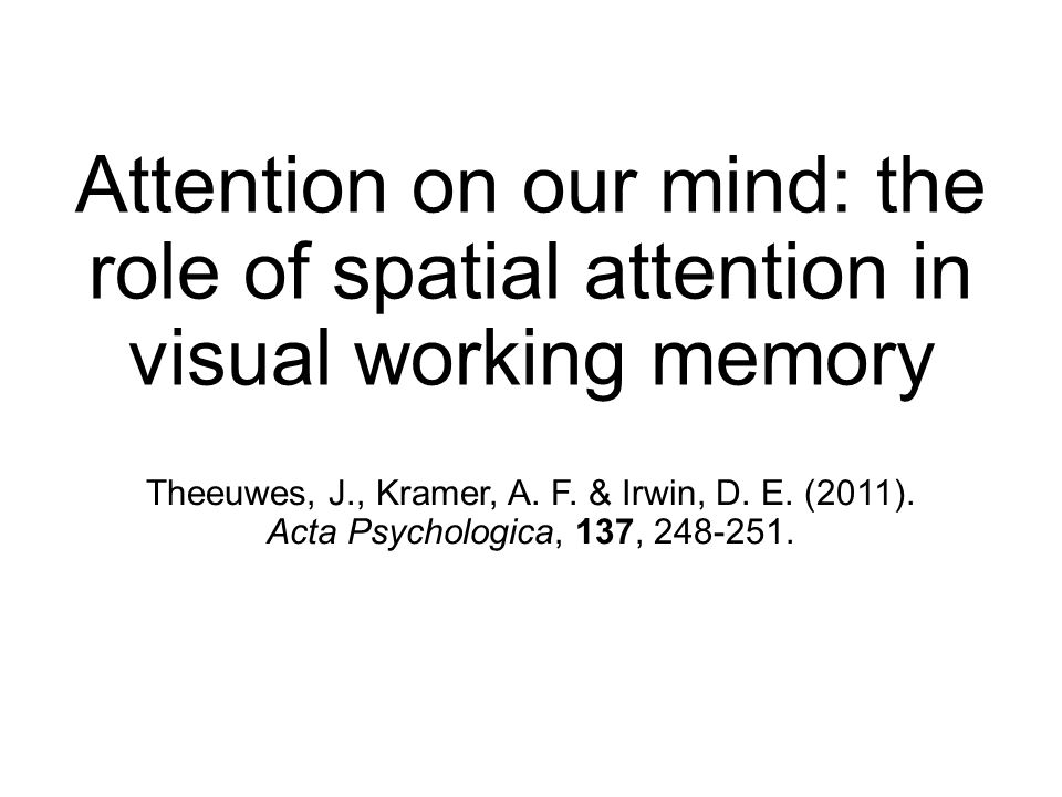 Attention on our mind: the role of spatial attention in visual working memory Theeuwes, J., Kramer, A.