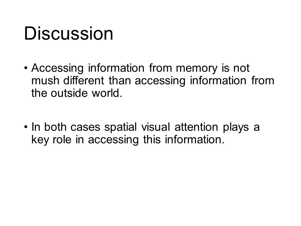 Discussion Accessing information from memory is not mush different than accessing information from the outside world. In both cases spatial visual att