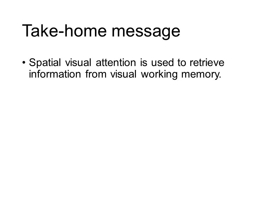 Take-home message Spatial visual attention is used to retrieve information from visual working memory.