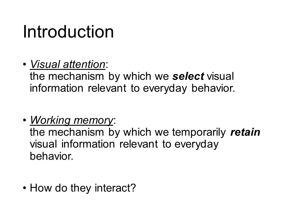 Introduction Visual attention: the mechanism by which we select visual information relevant to everyday behavior. Working memory: the mechanism by whi