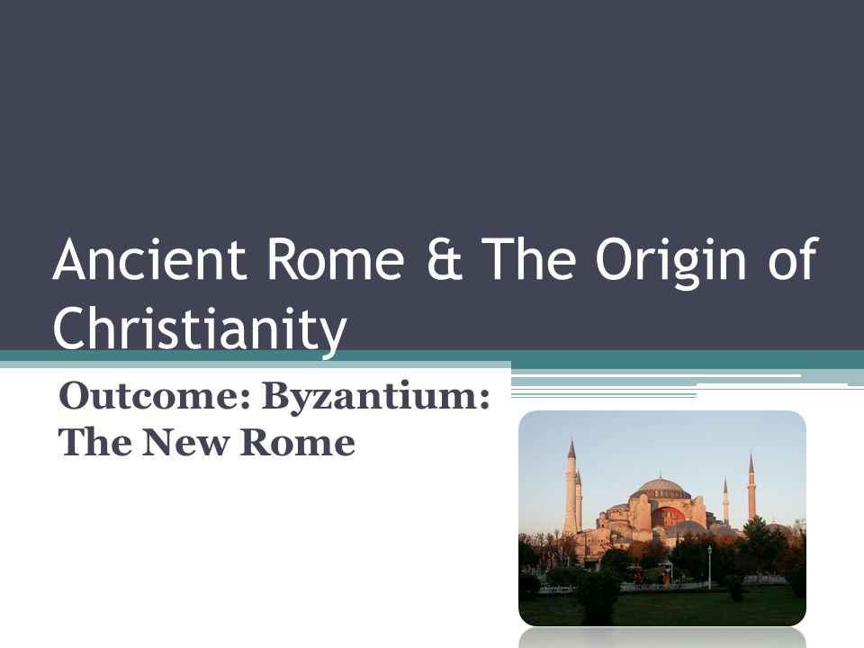 Ancient Rome & The Origin of Christianity Outcome: Byzantium: The New Rome