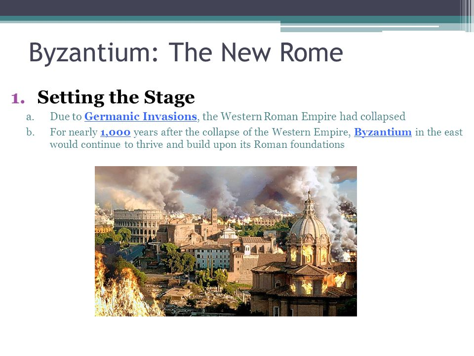 Byzantium: The New Rome 1.Setting the Stage a.Due to Germanic Invasions, the Western Roman Empire had collapsed b.For nearly 1,000 years after the col