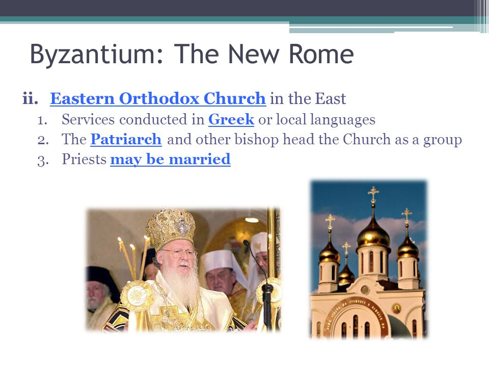 Byzantium: The New Rome ii.Eastern Orthodox Church in the East 1.Services conducted in Greek or local languages 2.The Patriarch and other bishop head