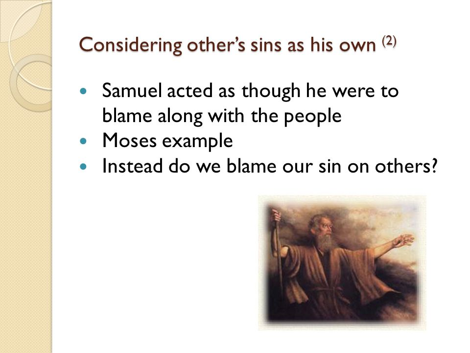 Considering other's sins as his own (2) Samuel acted as though he were to blame along with the people Moses example Instead do we blame our sin on others
