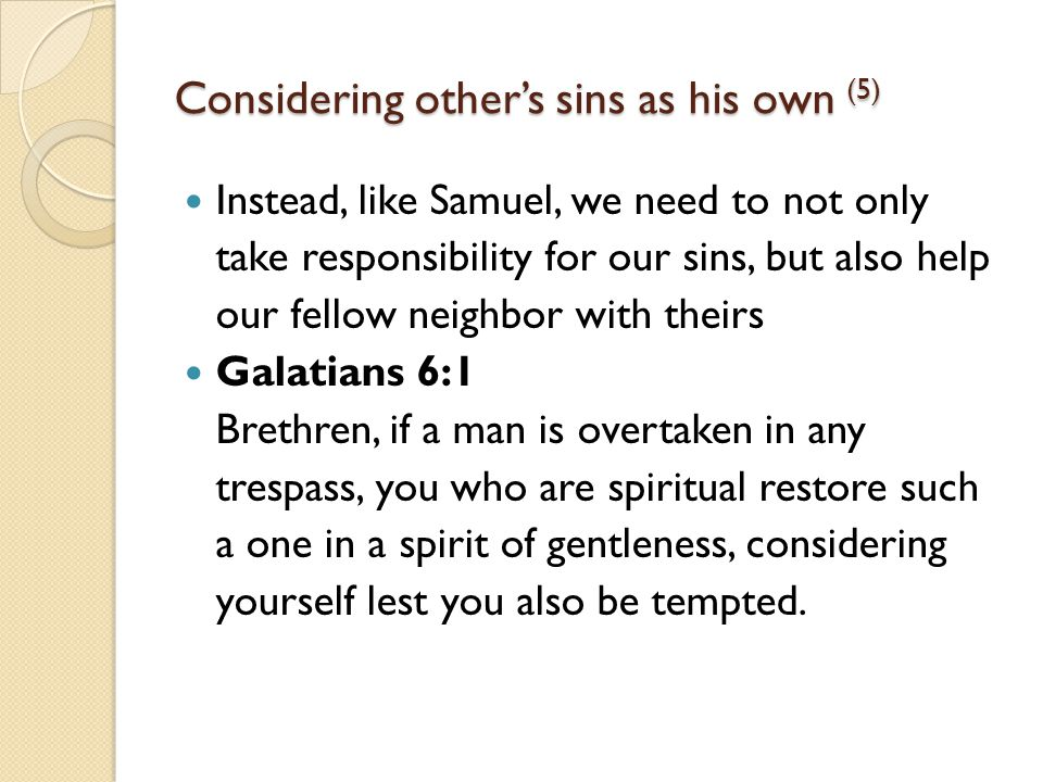 Considering other's sins as his own (5) Instead, like Samuel, we need to not only take responsibility for our sins, but also help our fellow neighbor with theirs Galatians 6:1 Brethren, if a man is overtaken in any trespass, you who are spiritual restore such a one in a spirit of gentleness, considering yourself lest you also be tempted.