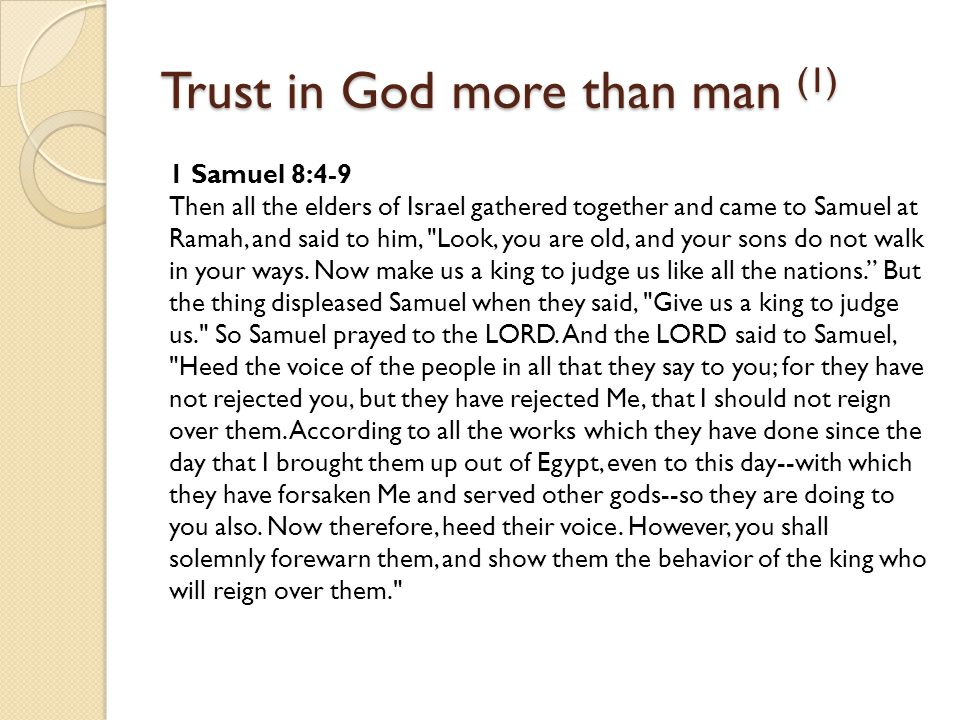 Trust in God more than man (1) 1 Samuel 8:4-9 Then all the elders of Israel gathered together and came to Samuel at Ramah, and said to him, Look, you are old, and your sons do not walk in your ways.
