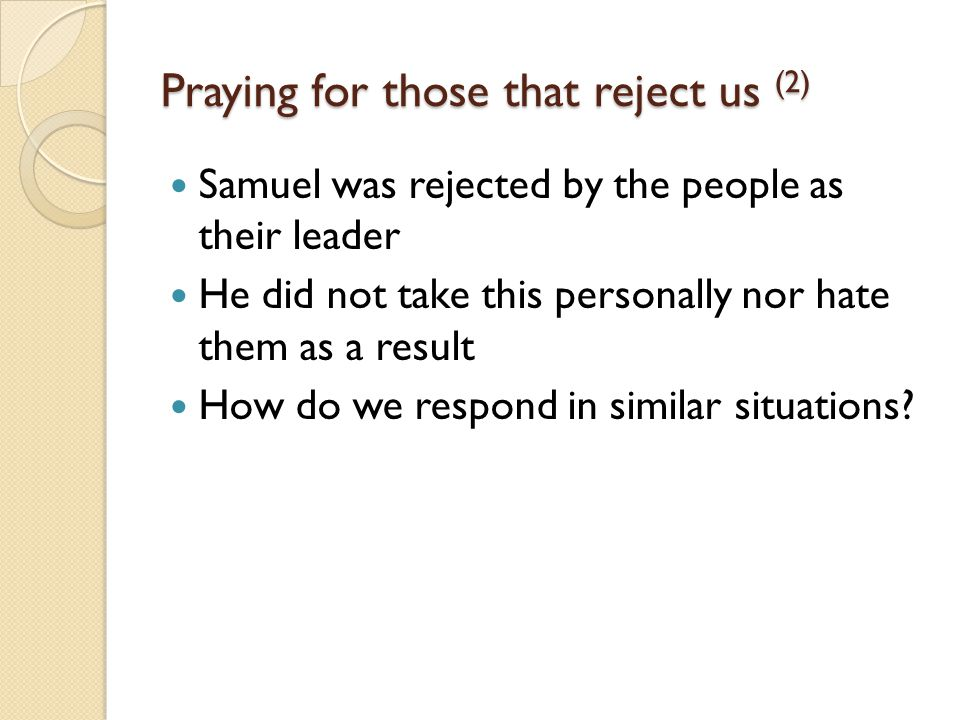 Praying for those that reject us (2) Samuel was rejected by the people as their leader He did not take this personally nor hate them as a result How do we respond in similar situations