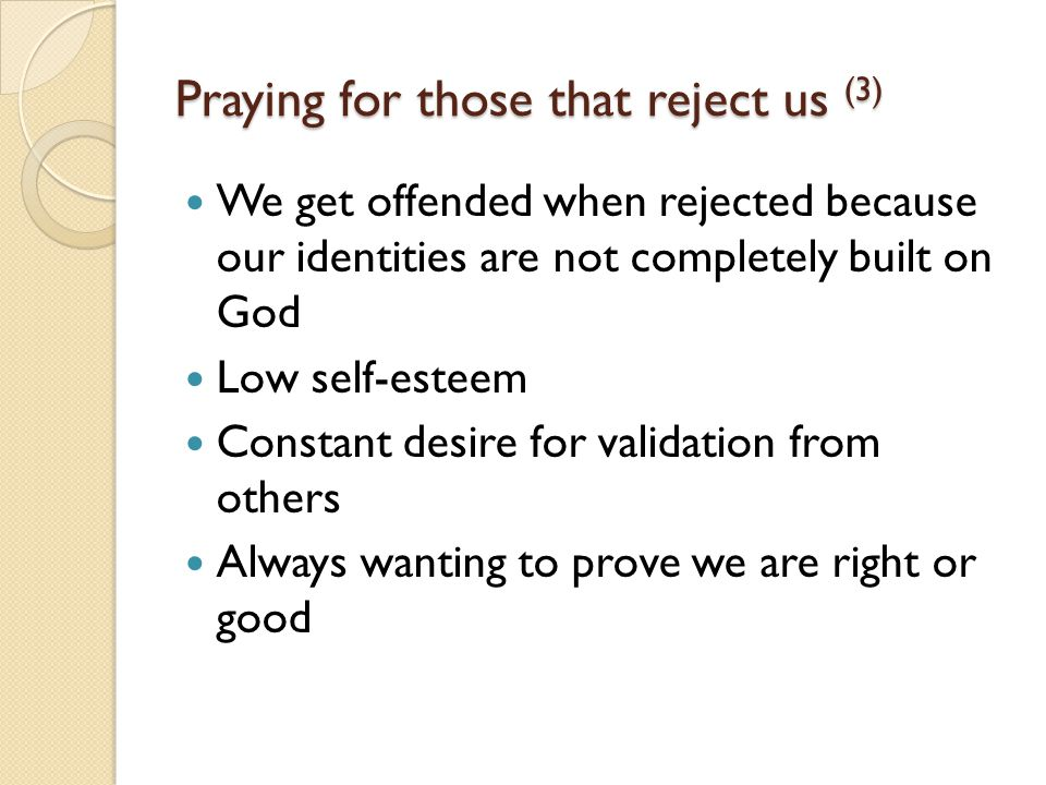 Praying for those that reject us (3) We get offended when rejected because our identities are not completely built on God Low self-esteem Constant desire for validation from others Always wanting to prove we are right or good