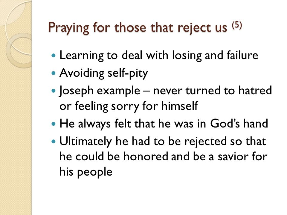 Praying for those that reject us (5) Learning to deal with losing and failure Avoiding self-pity Joseph example – never turned to hatred or feeling sorry for himself He always felt that he was in God's hand Ultimately he had to be rejected so that he could be honored and be a savior for his people
