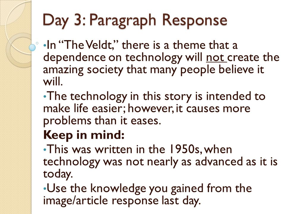Day 3: Paragraph Response In The Veldt, there is a theme that a dependence on technology will not create the amazing society that many people believe it will.