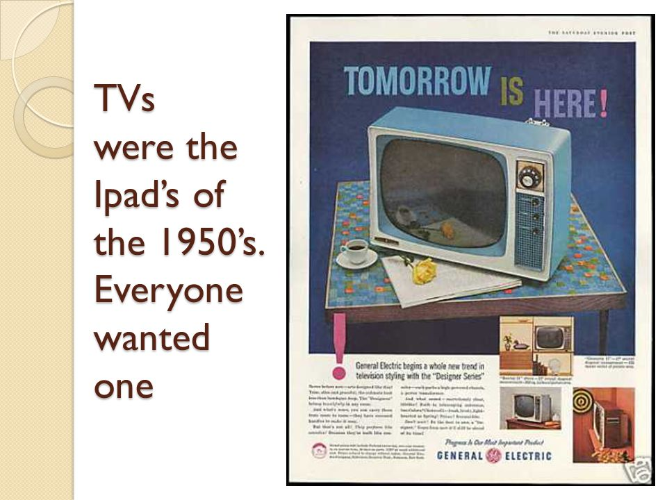 TVs were the Ipad's of the 1950's. Everyone wanted one