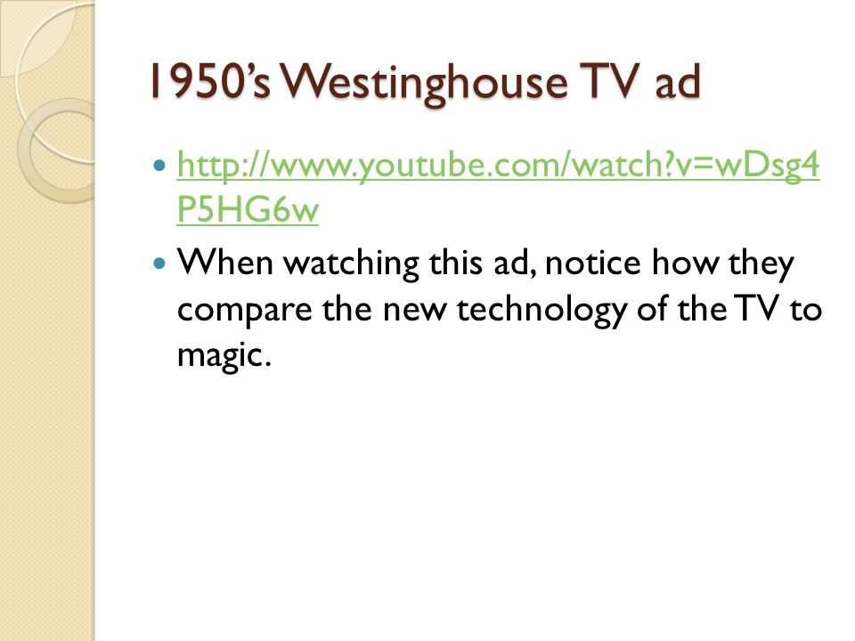 1950's Westinghouse TV ad http://www.youtube.com/watch?v=wDsg4 P5HG6w http://www.youtube.com/watch?v=wDsg4 P5HG6w When watching this ad, notice how they compare the new technology of the TV to magic.