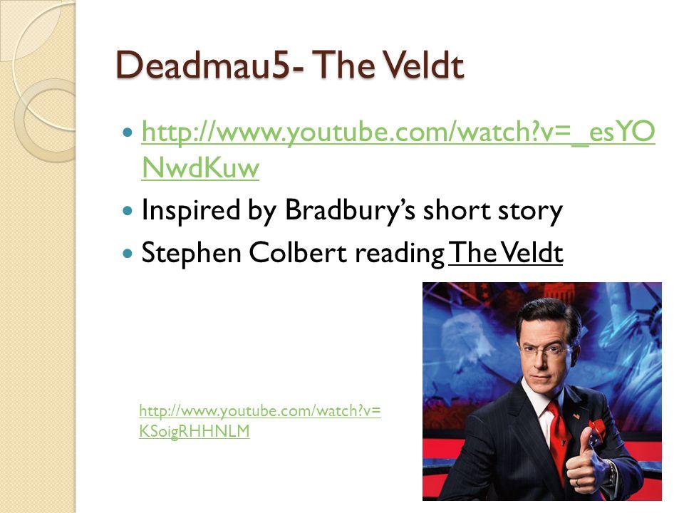 Deadmau5- The Veldt http://www.youtube.com/watch?v=_esYO NwdKuw http://www.youtube.com/watch?v=_esYO NwdKuw Inspired by Bradbury's short story Stephen Colbert reading The Veldt http://www.youtube.com/watch?v= KSoigRHHNLM